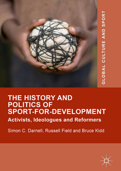 The History and Politics of Sport-for-Development: Activists, Ideologues and Reformers (Global Culture and Sport Series)