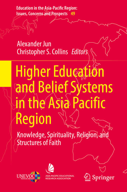 Higher Education and Belief Systems in the Asia Pacific Region: Knowledge, Spirituality, Religion, and Structures of Faith (Education in the Asia-Pacific Region: Issues, Concerns and Prospects #49)