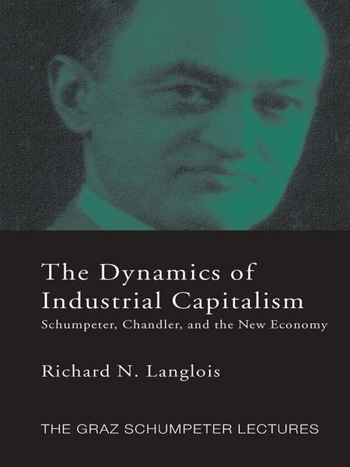 Dynamics of Industrial Capitalism: Schumpeter, Chandler, and the New Economy (The\graz Schumpeter Lectures)