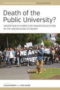 Death of the Public University?: Uncertain Futures for Higher Education in the Knowledge Economy (Higher Education in Critical Perspective: Practices and Policies #3)