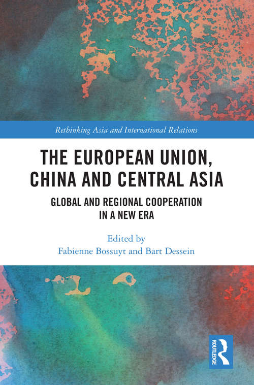 The European Union, China and Central Asia: Global and Regional Cooperation in A New Era (Rethinking Asia and International Relations)