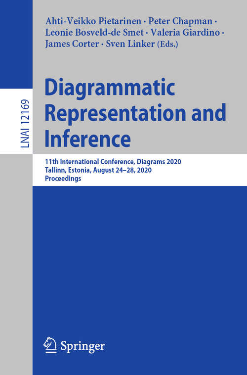 Diagrammatic Representation and Inference: 11th International Conference, Diagrams 2020, Tallinn, Estonia, August 24–28, 2020, Proceedings (Lecture Notes in Computer Science #12169)