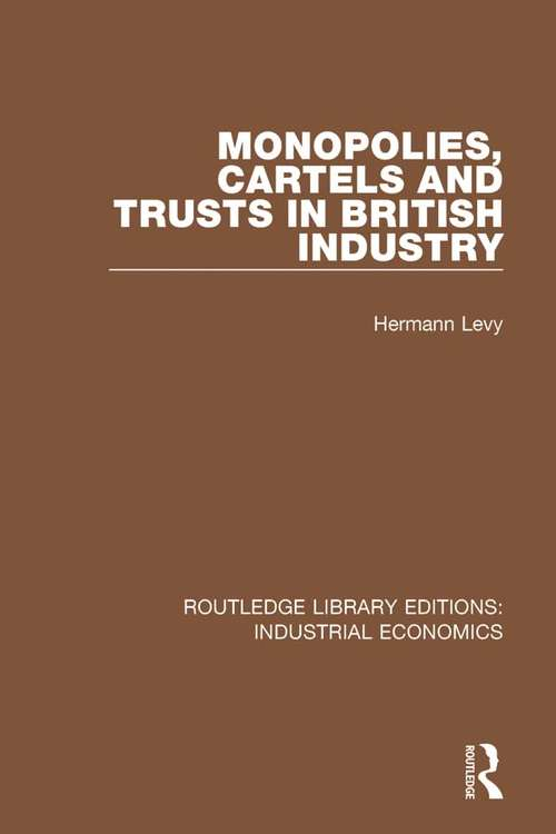 Monopolies, Cartels and Trusts in British Industry (Routledge Library Editions: Industrial Economics #17)
