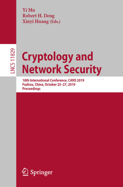 Cryptology and Network Security: 18th International Conference, CANS 2019, Fuzhou, China, October 25–27, 2019, Proceedings (Lecture Notes in Computer Science #11829)
