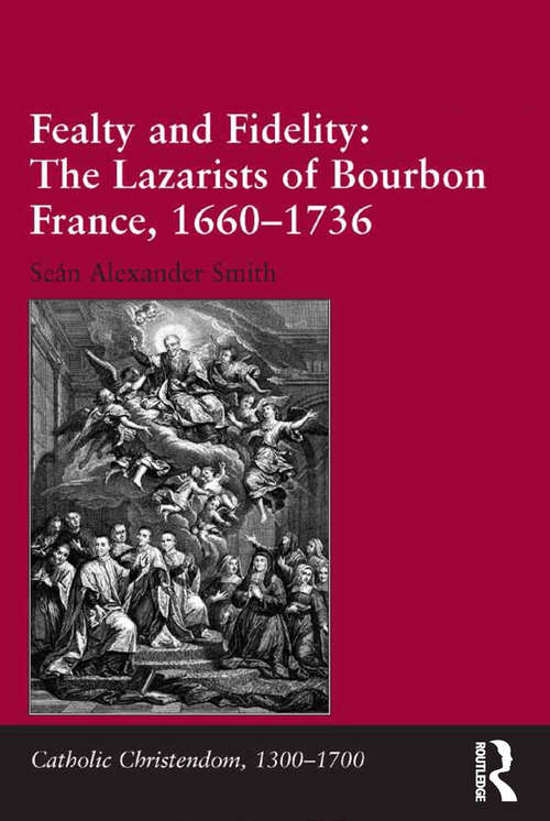 Fealty and Fidelity: The Lazarists of Bourbon France, 1660-1736 (Catholic Christendom, 1300-1700)