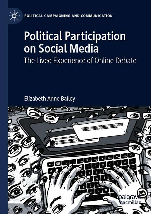 Political Participation on Social Media: The Lived Experience of Online Debate (Political Campaigning and Communication)