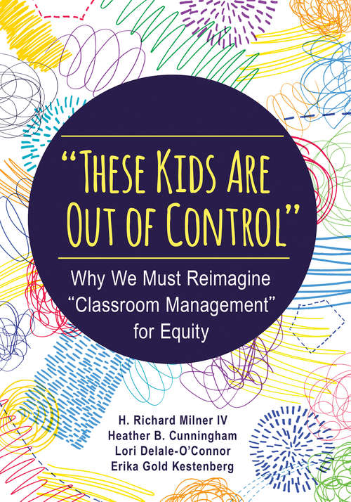 """""""These Kids Are Out of Control"""": Why We Must Reimagine """"Classroom Management"""" for Equity"""