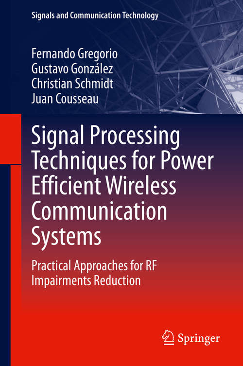 Signal Processing Techniques for Power Efficient Wireless Communication Systems: Practical Approaches for RF Impairments Reduction (Signals and Communication Technology)