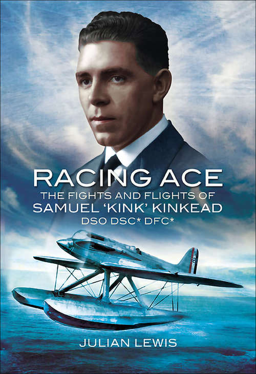 Racing Ace: The Fights and Flights of 'Kink' Kinkead DSO, DSC*, DFC*
