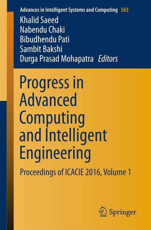 Progress in Advanced Computing and Intelligent Engineering: Proceedings of ICACIE 2016, Volume 1 (Advances in Intelligent Systems and Computing #563)