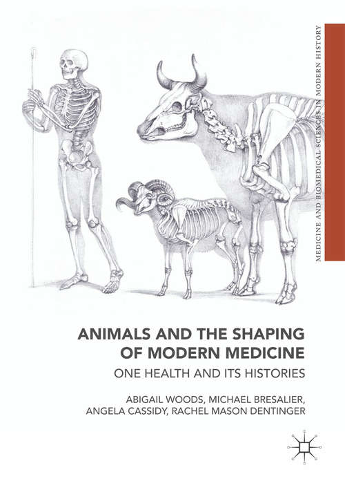 Animals and the Shaping of Modern Medicine: One Health and its Histories (Medicine and Biomedical Sciences in Modern History)