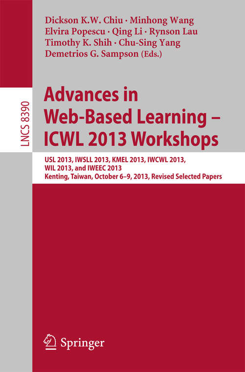 Advances in Web-Based Learning - ICWL 2013 Workshops: USL 2013, IWSLL 2013, KMEL 2013, IWCWL 2013, WIL 2013, and IWEEC 2013, Kenting, Taiwan, October 6-9, 2013, Revised Selected Papers (Lecture Notes in Computer Science #8390)