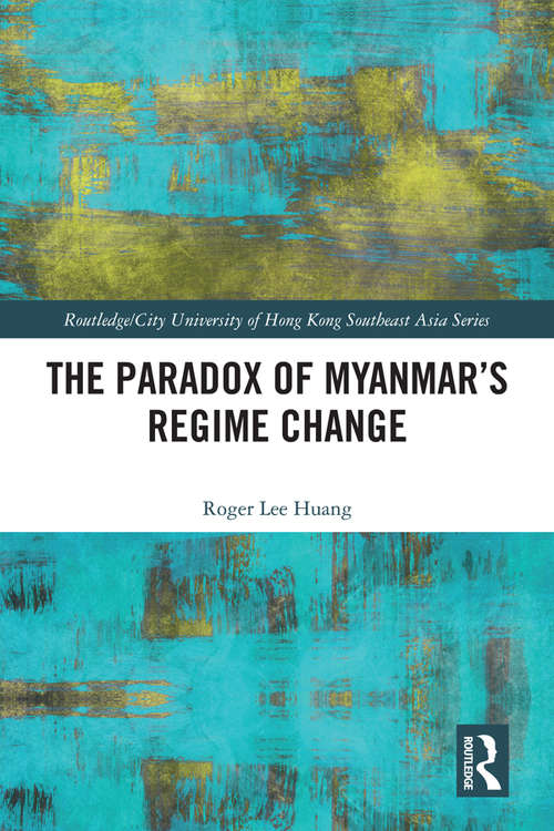 The Paradox of Myanmar's Regime Change (Routledge/City University of Hong Kong Southeast Asia Series)
