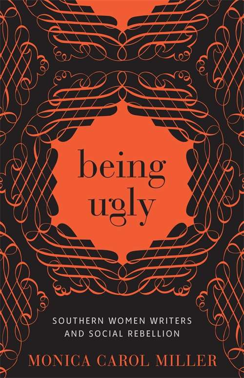 Being Ugly: Southern Women Writers and Social Rebellion (Southern Literary Studies)