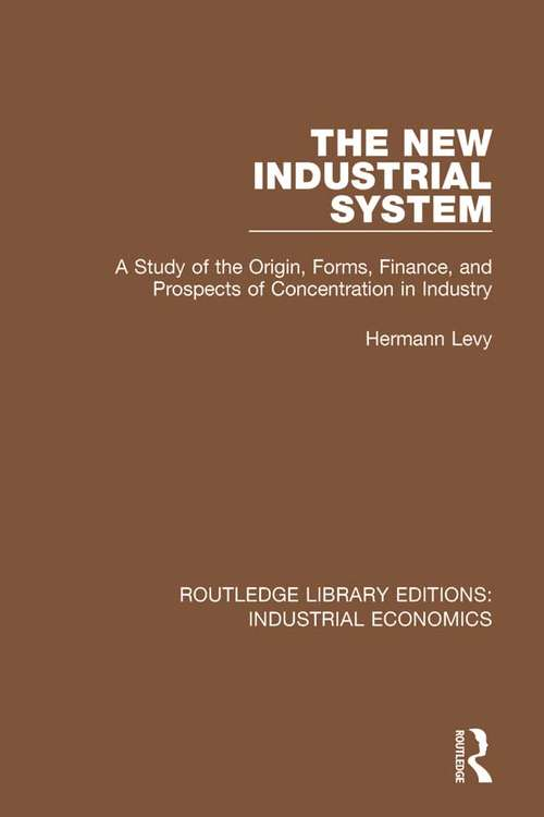 The New Industrial System: A Study of the Origin, Forms, Finance, and Prospects of Concentration in Industry (Routledge Library Editions: Industrial Economics #20)
