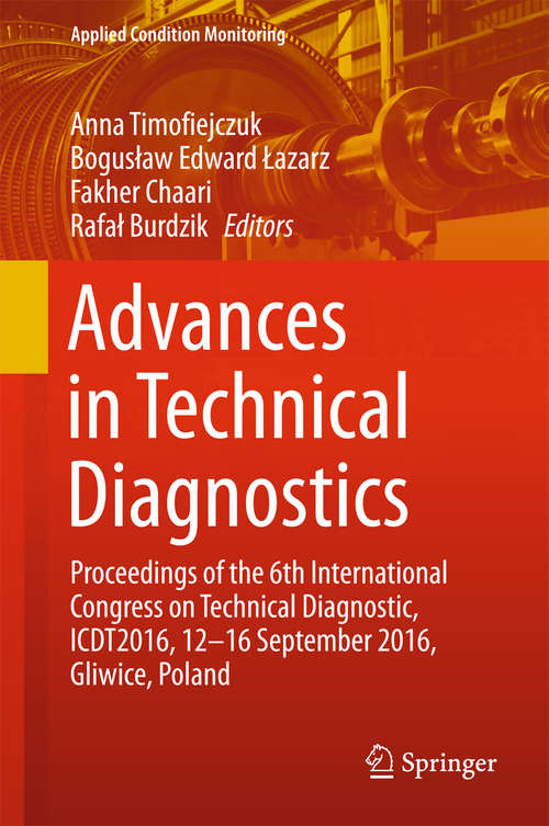 Advances in Technical Diagnostics: Proceedings of the 6th International Congress on Technical Diagnostic, ICDT2016, 12 - 16 September 2016, Gliwice, Poland (Applied Condition Monitoring #10)