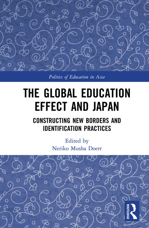 The Global Education Effect and Japan: Constructing New Borders and Identification Practices (Politics of Education in Asia)