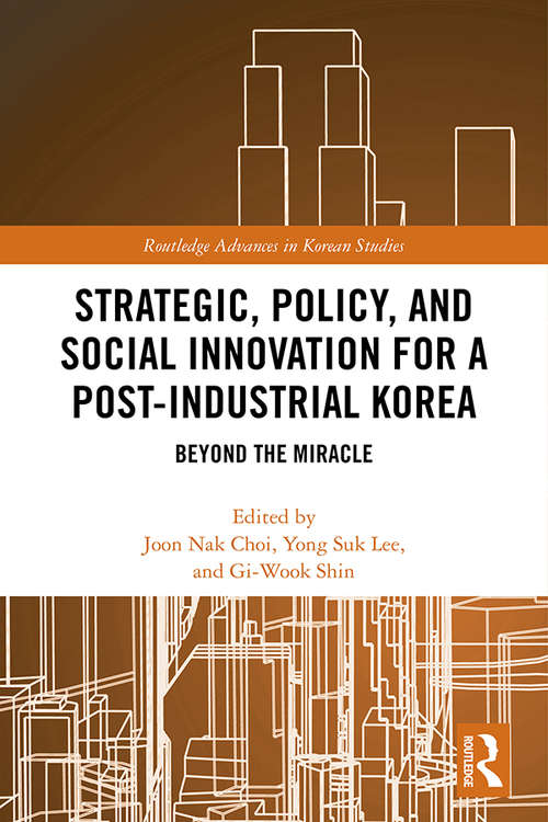 Strategic, Policy and Social Innovation for a Post-Industrial Korea: Beyond the Miracle (Routledge Advances in Korean Studies)