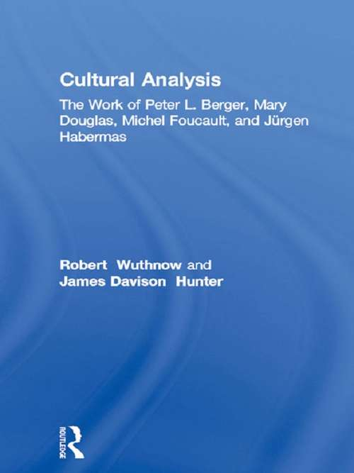 Cultural Analysis: The Work of Peter L. Berger, Mary Douglas, Michel Foucault, and Jürgen Habermas (Routledge Library Editions: Michel Foucault)