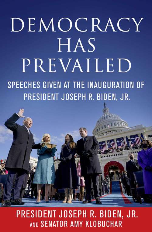 Democracy Has Prevailed: Speeches Given at the Inauguration of President Joseph R. Biden, Jr.