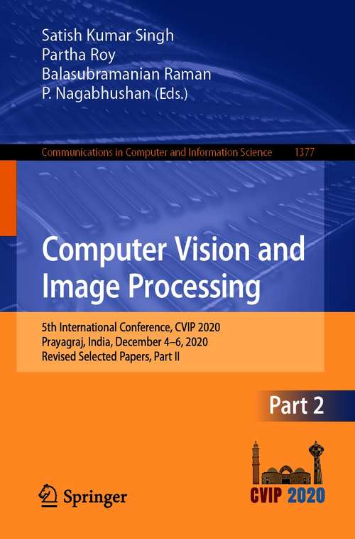 Computer Vision and Image Processing: 5th International Conference, CVIP 2020, Prayagraj, India, December 4-6, 2020, Revised Selected Papers, Part II (Communications in Computer and Information Science #1377)