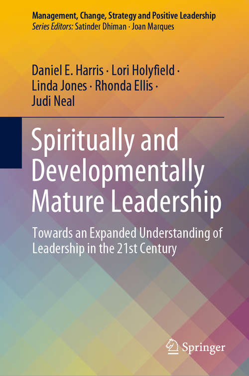 Spiritually and Developmentally Mature Leadership: Towards an Expanded Understanding of Leadership in the 21st Century (Management, Change, Strategy and Positive Leadership)