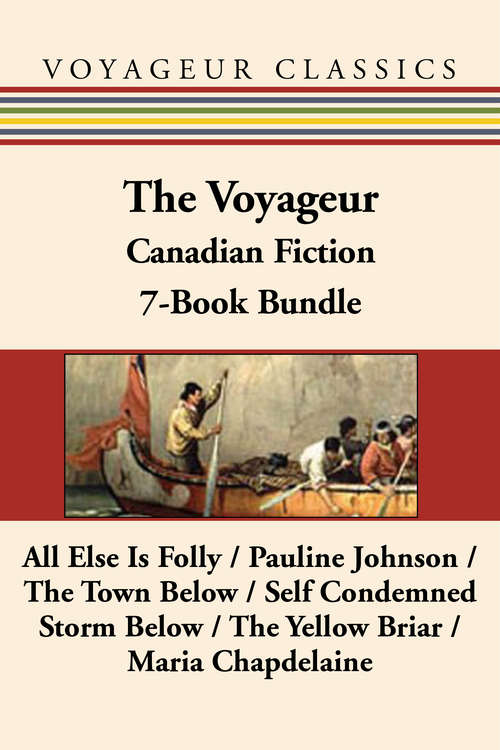 The Voyageur Classic Canadian Fiction 7-Book Bundle: All Else Is Folly / Pauline Johnson / The Town Below / Self Condemned / Storm Below / The Yellow Briar / Maria Chapdelaine