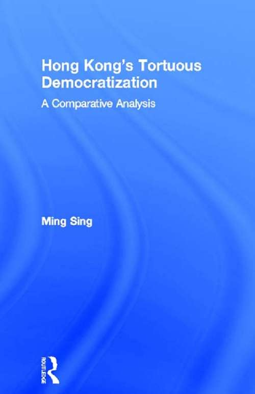 Hong Kong's Tortuous Democratization: A Comparative Analysis (Routledge Contemporary China Series #Vol. 2)