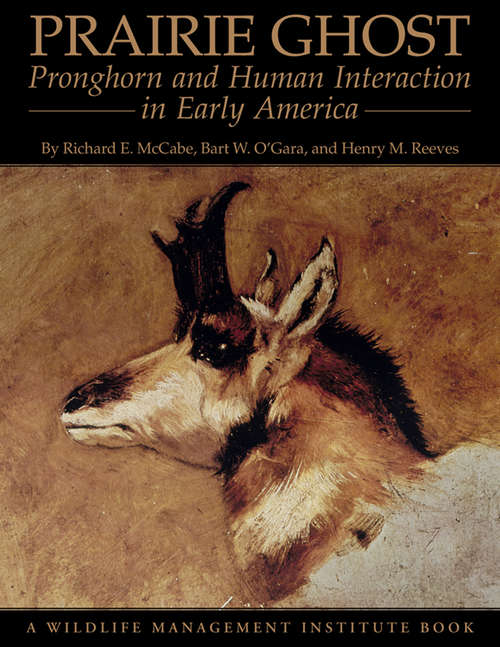 Prairie Ghost: Pronghorn and Human Interaction in Early America (G - Reference, Information And Interdisciplinary Subjects Ser.)