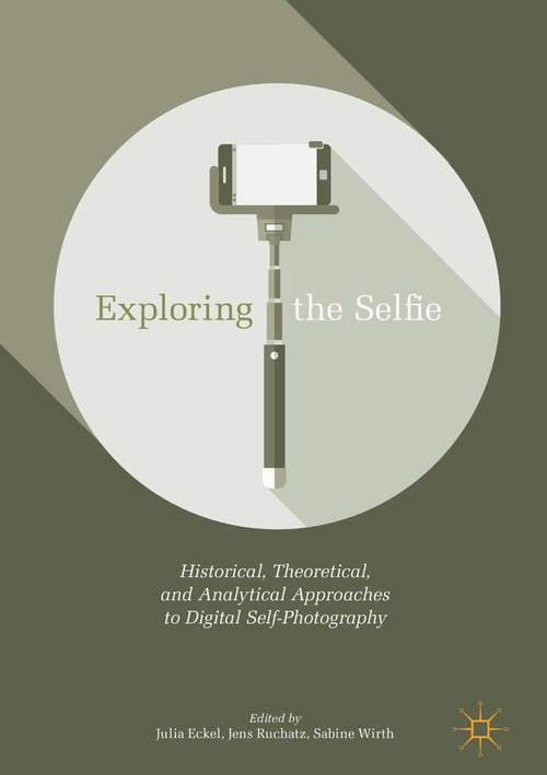 Exploring the Selfie: Historical, Theoretical And Analytical Approaches To Digital Self-photography