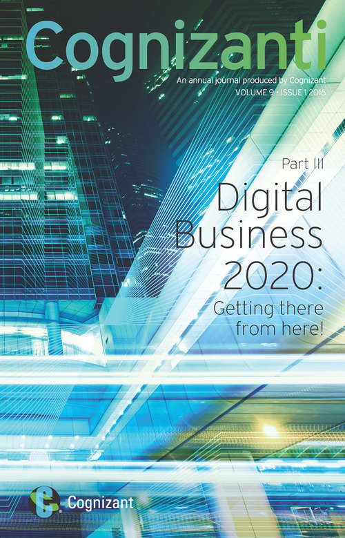 Cognizanti: An annual journal produced by Cognizant | VOLUME 9 ISSUE 1 2016 ((Part III) Digital Business 2020: Getting there from here! #3)