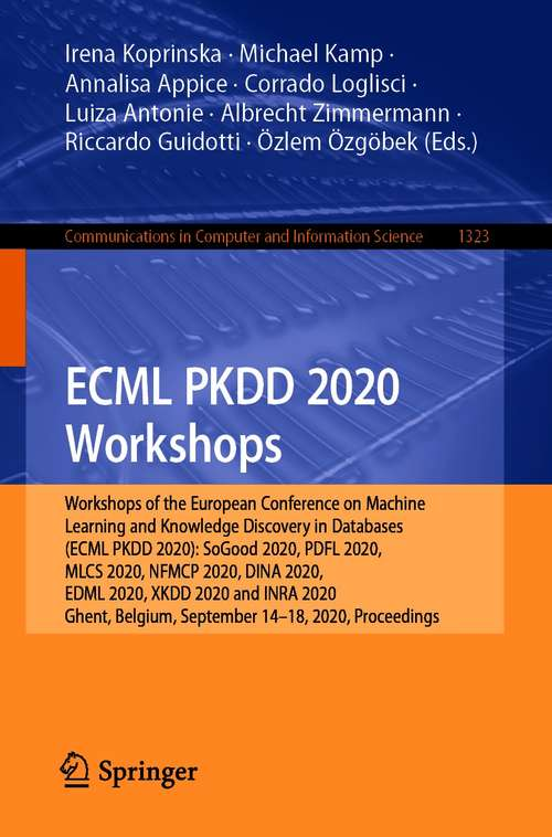 ECML PKDD 2020 Workshops: Workshops of the European Conference on Machine Learning and Knowledge Discovery in Databases (ECML PKDD 2020): SoGood 2020, PDFL 2020, MLCS 2020, NFMCP 2020, DINA 2020, EDML 2020, XKDD 2020 and INRA 2020, Ghent, Belgium, September 14–18, 2020, Proceedings (Communications in Computer and Information Science #1323)
