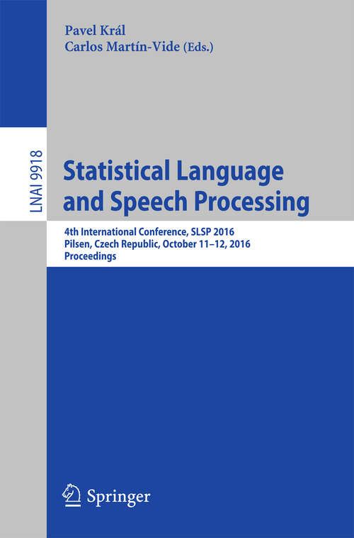 Statistical Language and Speech Processing: 4th International Conference, SLSP 2016, Pilsen, Czech Republic, October 11-12, 2016, Proceedings (Lecture Notes in Computer Science #9918)