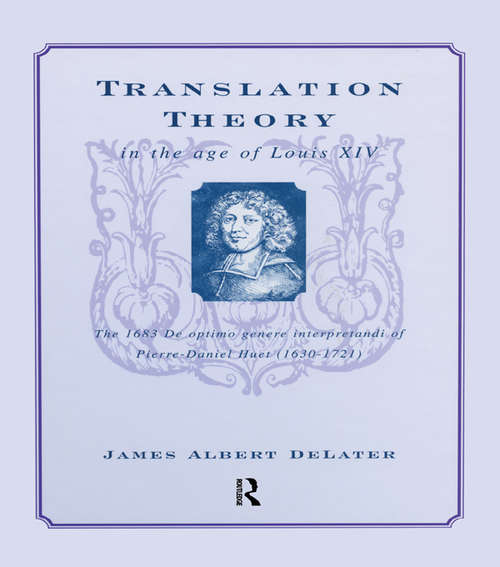 Translation Theory in the Age of Louis XIV: The 1683 De Optimo Genere Interpretandi (on the Best Kind of Translating) of Pierre Daniel Huet (1630-1721)