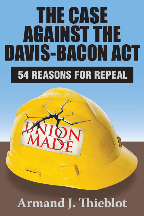 The Case Against the Davis-Bacon Act: Fifty-Four Reasons for Repeal
