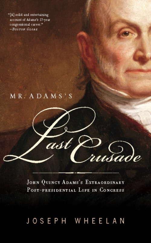 Mr. Adams's Last Crusade: John Quincy Adams's Extraordinary Post-Presidential Life in Congress