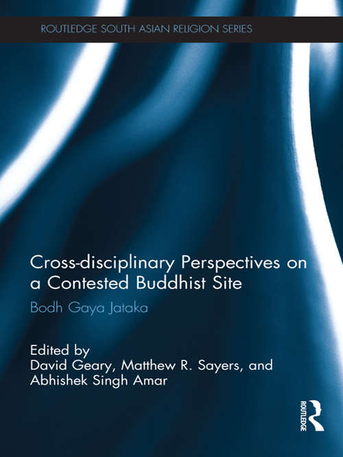 Cross-disciplinary Perspectives on a Contested Buddhist Site: Bodh Gaya Jataka (Routledge South Asian Religion Series)