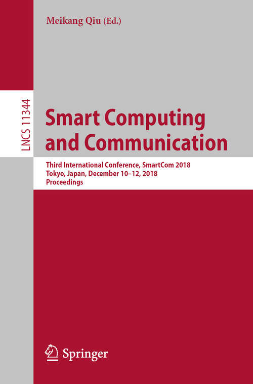 Smart Computing and Communication: Third International Conference, SmartCom 2018, Tokyo, Japan, December 10–12, 2018, Proceedings (Lecture Notes in Computer Science #11344)