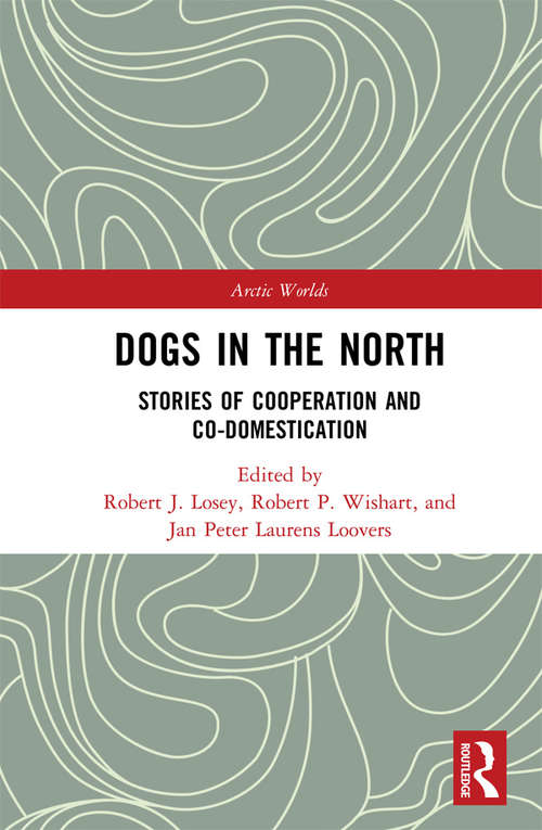 Dogs in the North: Stories of Cooperation and Co-Domestication (Arctic Worlds)