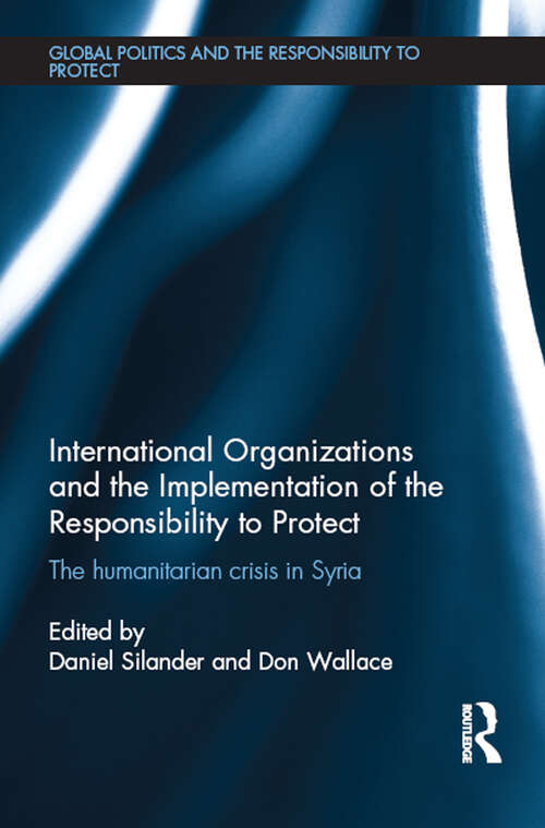 International Organizations and the Implementation of the Responsibility to Protect: The Humanitarian Crisis in Syria (Global Politics and the Responsibility to Protect)