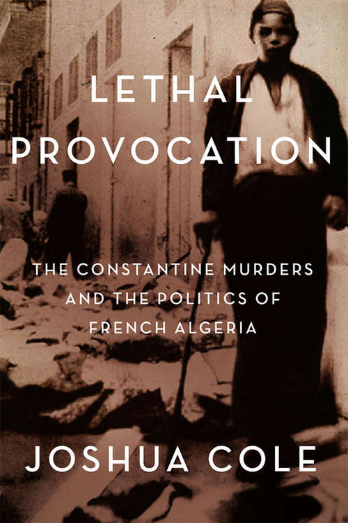Lethal Provocation: The Constantine Murders and the Politics of French Algeria