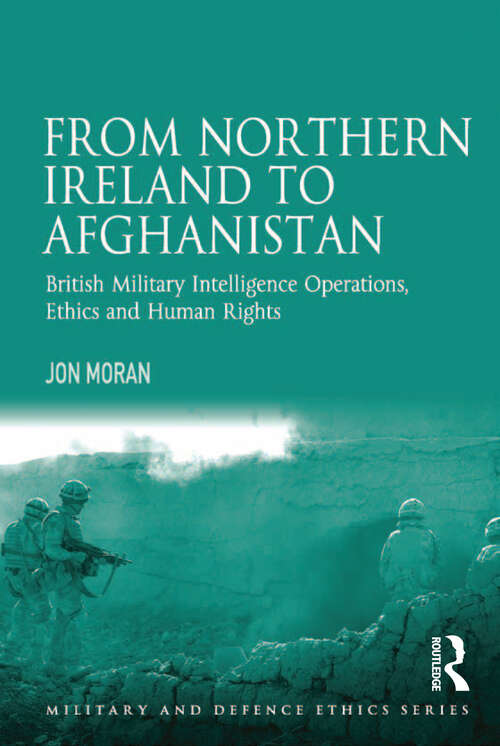 From Northern Ireland to Afghanistan: British Military Intelligence Operations, Ethics and Human Rights (Military and Defence Ethics)