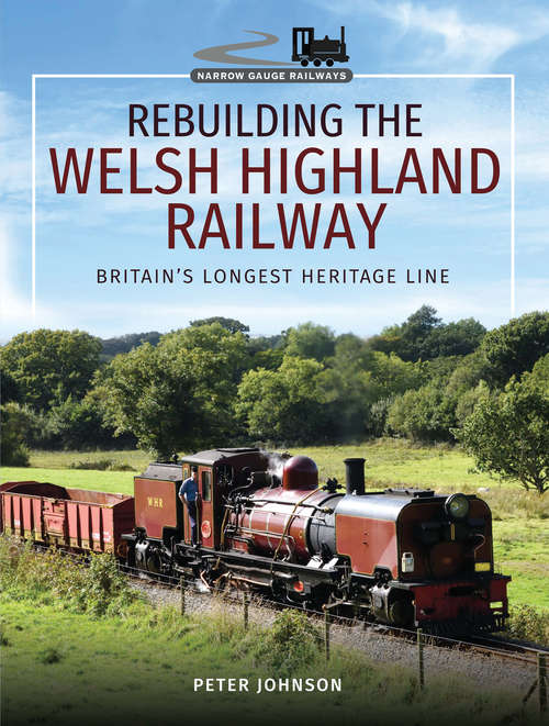 Rebuilding the Welsh Highland Railway: Britain's Longest Heritage Line (Narrow Gauge Railways Ser.)