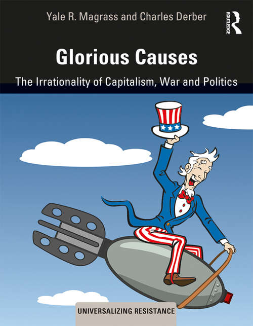 Glorious Causes: The Irrationality of Capitalism, War and Politics (Universalizing Resistance)