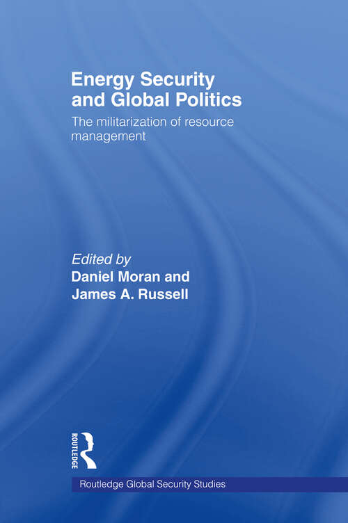 Energy Security and Global Politics: The Militarization of Resource Management (Routledge Global Security Studies)