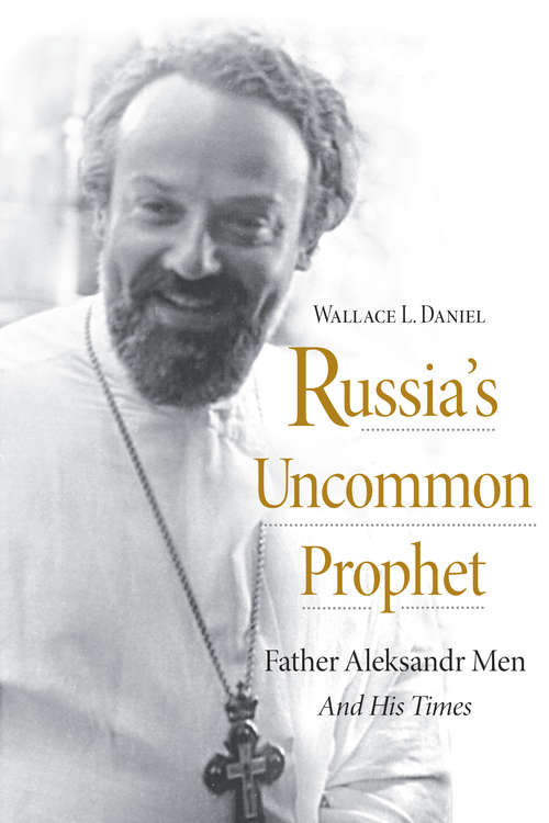 Russia's Uncommon Prophet: Father Aleksandr Men and His Times