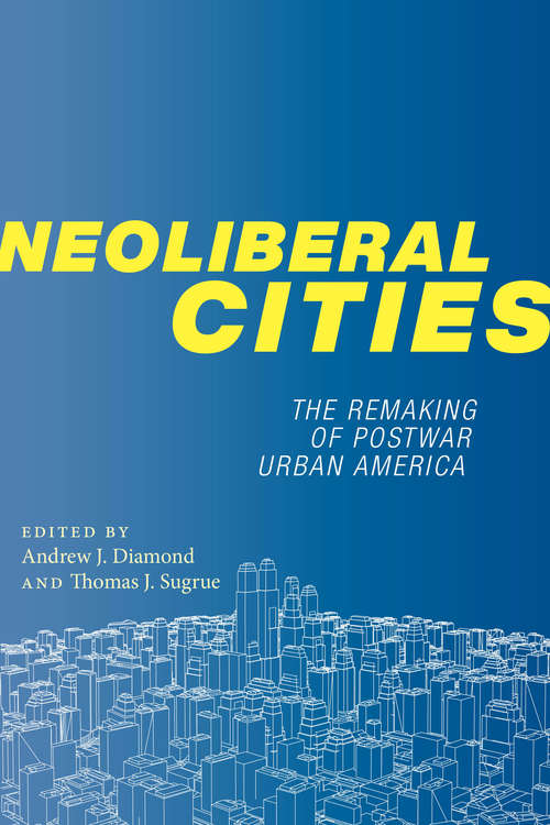 Neoliberal Cities: The Remaking of Postwar Urban America (NYU Series in Social and Cultural Analysis #9)