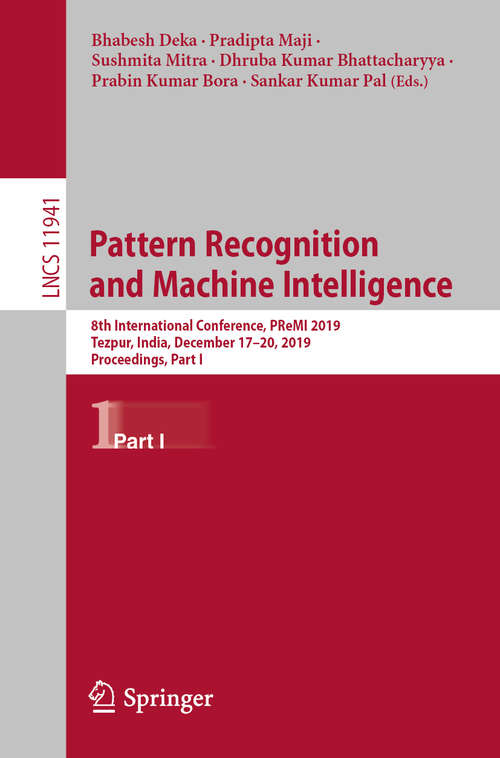 Pattern Recognition and Machine Intelligence: 8th International Conference, PReMI 2019, Tezpur, India, December 17-20, 2019, Proceedings, Part I (Lecture Notes in Computer Science #11941)