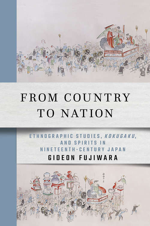 From Country to Nation: Ethnographic Studies, Kokugaku, and Spirits in Nineteenth-Century Japan