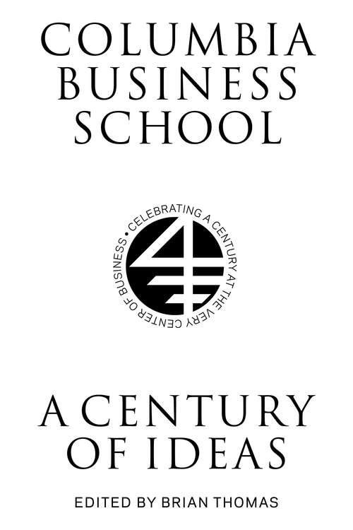 Columbia Business School: A Century of Ideas, Innovation, and Impact